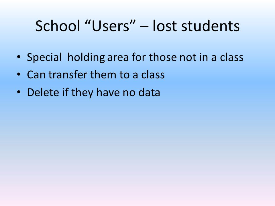 School Users – lost students Special holding area for those not in a class Can transfer them to a class Delete if they have no data
