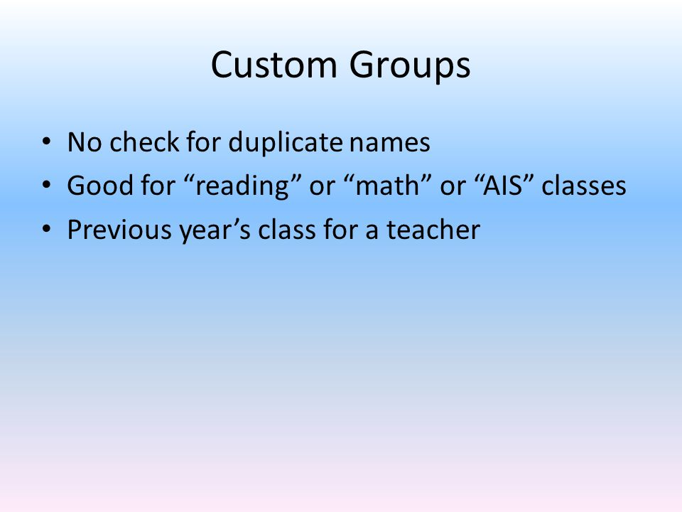 Custom Groups No check for duplicate names Good for reading or math or AIS classes Previous year's class for a teacher