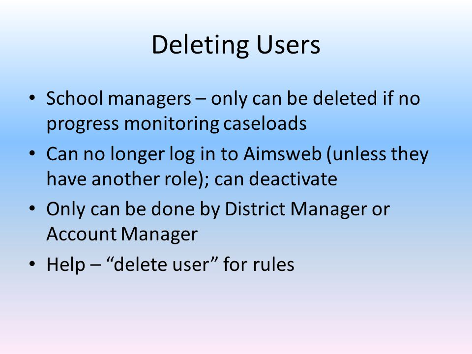 Deleting Users School managers – only can be deleted if no progress monitoring caseloads Can no longer log in to Aimsweb (unless they have another role); can deactivate Only can be done by District Manager or Account Manager Help – delete user for rules