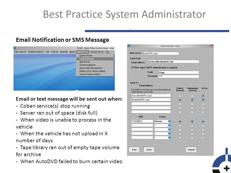 Best Practice System Administrator Email Notification or SMS Message Email or text message will be sent out when: - Coban service(s) stop running - Server ran out of space (disk full) - When video is unable to process in the vehicle - When the vehicle has not upload in X number of days - Tape library ran out of empty tape volume for archive - When AutoDVD failed to burn certain video