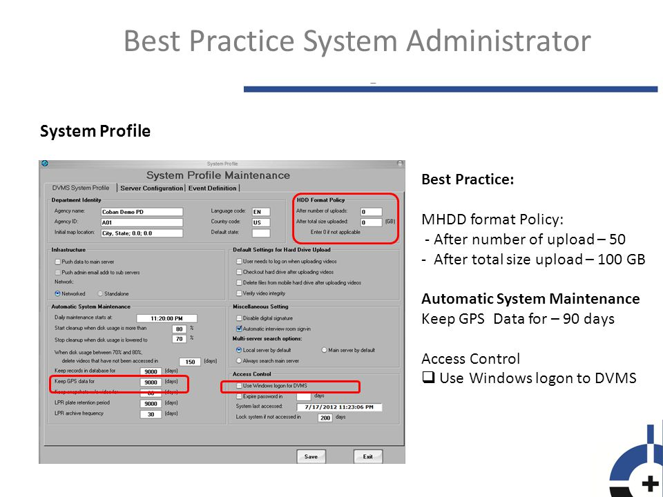 System Profile Best Practice System Administrator Best Practice: MHDD format Policy: - After number of upload – 50 - After total size upload – 100 GB Automatic System Maintenance Keep GPS Data for – 90 days Access Control  Use Windows logon to DVMS