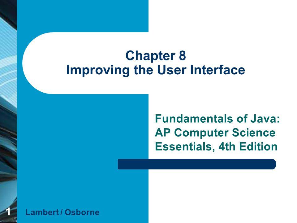 1 Chapter 8 Improving the User Interface Fundamentals of Java: AP Computer Science Essentials, 4th Edition Lambert / Osborne
