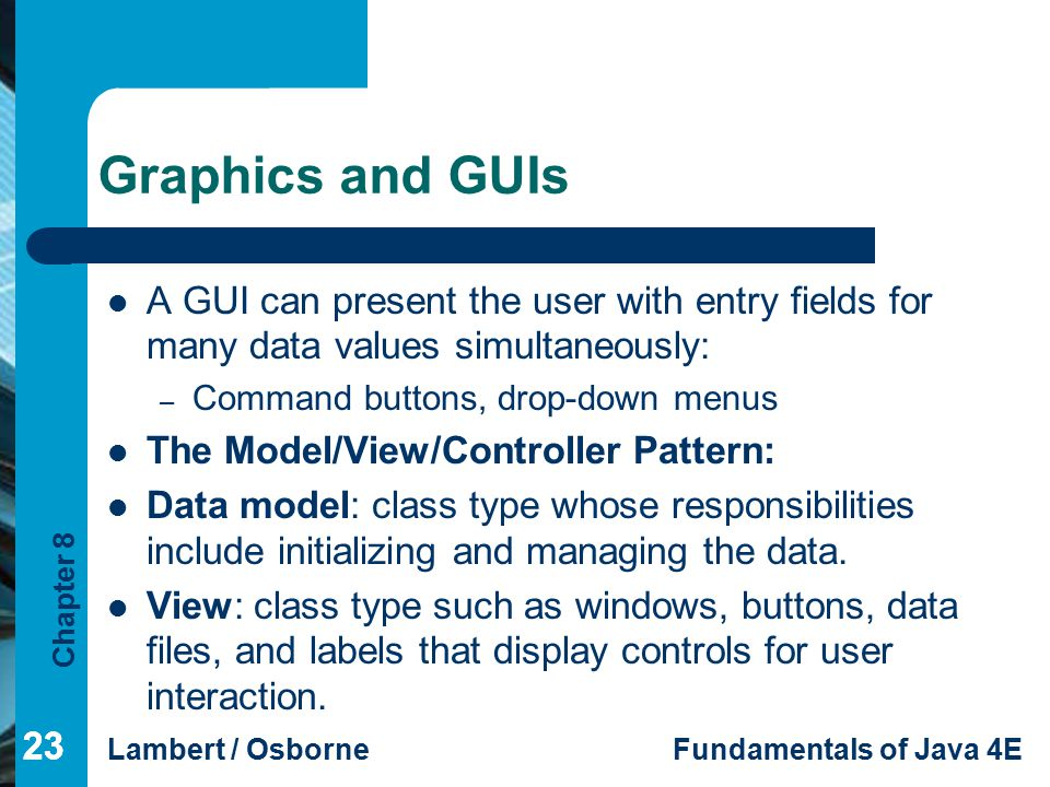 Chapter 8 Lambert / OsborneFundamentals of Java 4E 23 Graphics and GUIs 23 A GUI can present the user with entry fields for many data values simultane