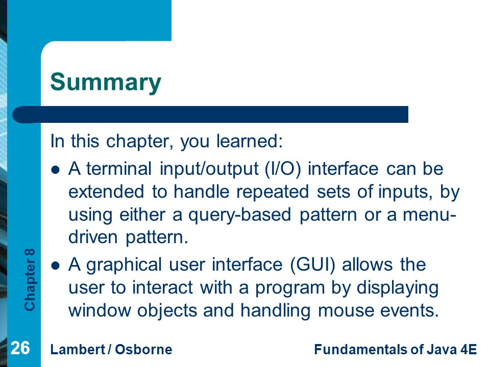 Chapter 8 Lambert / OsborneFundamentals of Java 4E 26 Summary In this chapter, you learned: A terminal input/output (I/O) interface can be extended to
