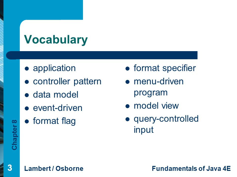 Chapter 8 Lambert / OsborneFundamentals of Java 4E 333 Vocabulary application controller pattern data model event-driven format flag format specifier