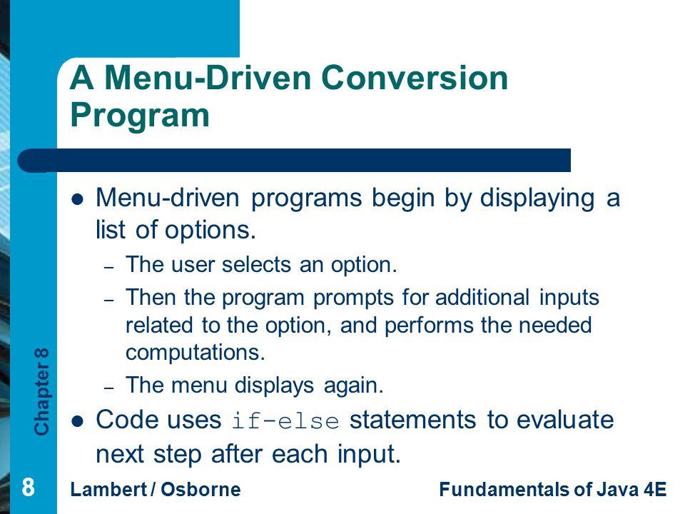 Chapter 8 Lambert / OsborneFundamentals of Java 4E 88 A Menu-Driven Conversion Program Menu-driven programs begin by displaying a list of options. – T
