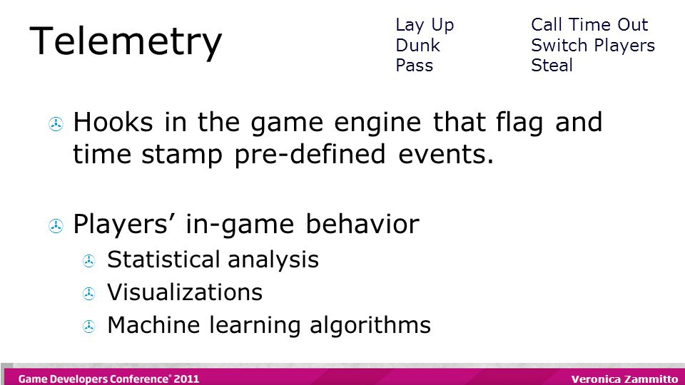 Veronica Zammitto Telemetry  Hooks in the game engine that flag and time stamp pre-defined events.