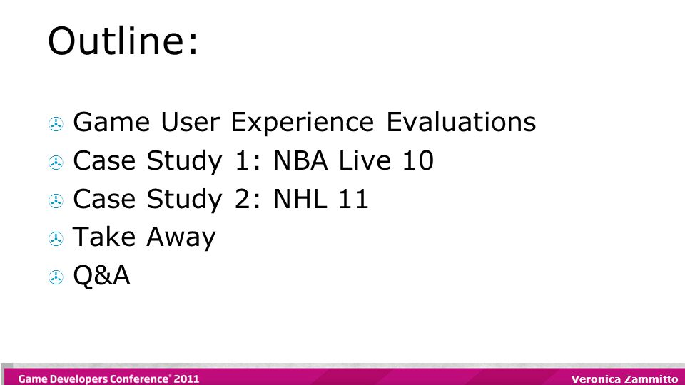 Veronica Zammitto Outline:  Game User Experience Evaluations  Case Study 1: NBA Live 10  Case Study 2: NHL 11  Take Away  Q&A