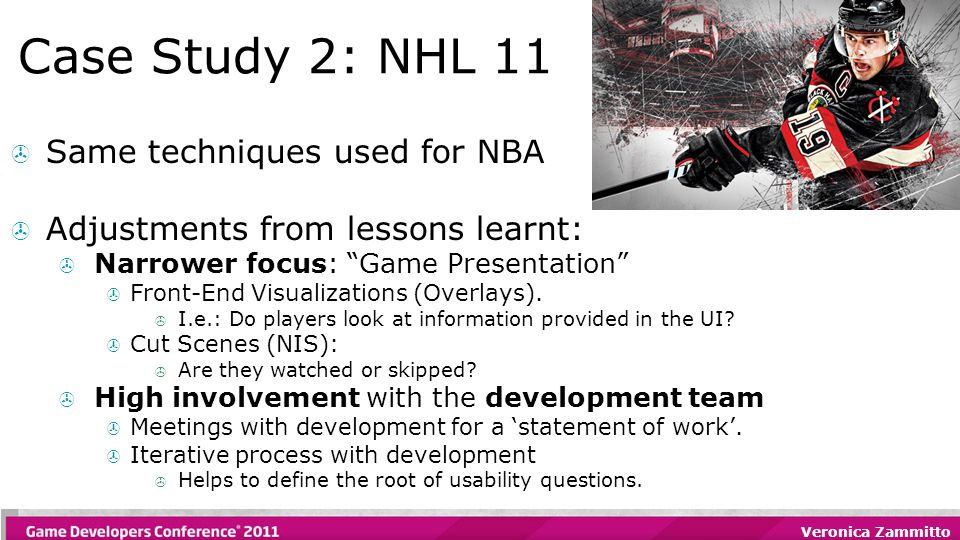 "Veronica Zammitto Case Study 2: NHL 11  Same techniques used for NBA  Adjustments from lessons learnt:  Narrower focus: ""Game Presentation""  Front"