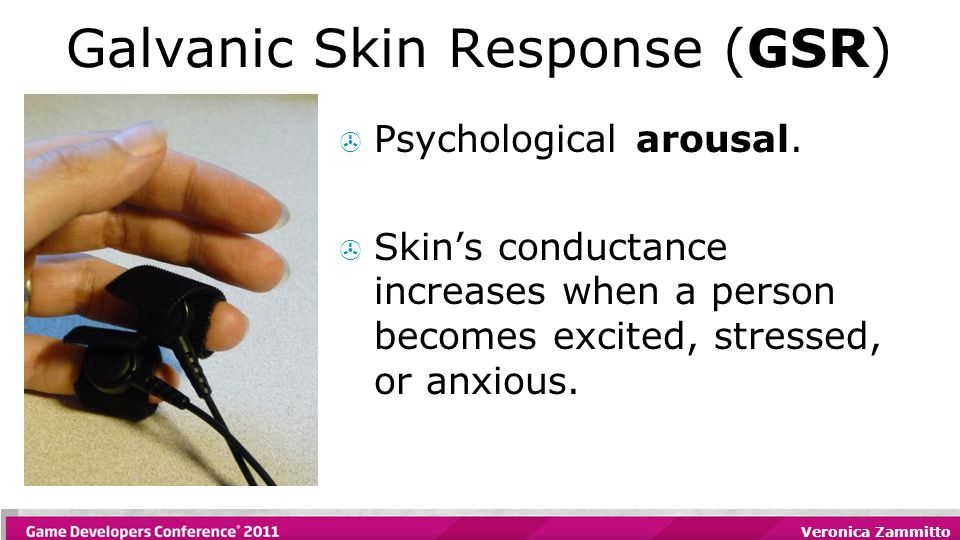 Veronica Zammitto Galvanic Skin Response (GSR)  Psychological arousal.  Skin's conductance increases when a person becomes excited, stressed, or anx