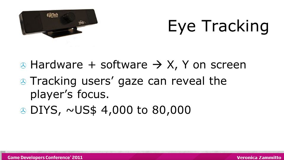 Veronica Zammitto Eye Tracking  Hardware + software  X, Y on screen  Tracking users' gaze can reveal the player's focus.