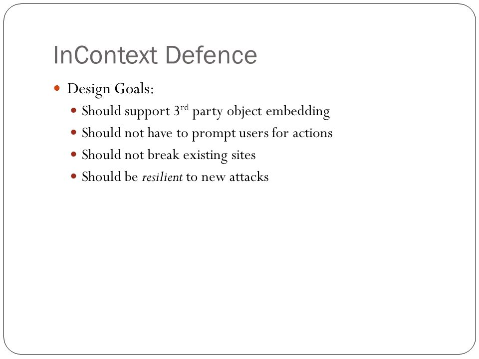 InContext Defence Design Goals: Should support 3 rd party object embedding Should not have to prompt users for actions Should not break existing sites Should be resilient to new attacks