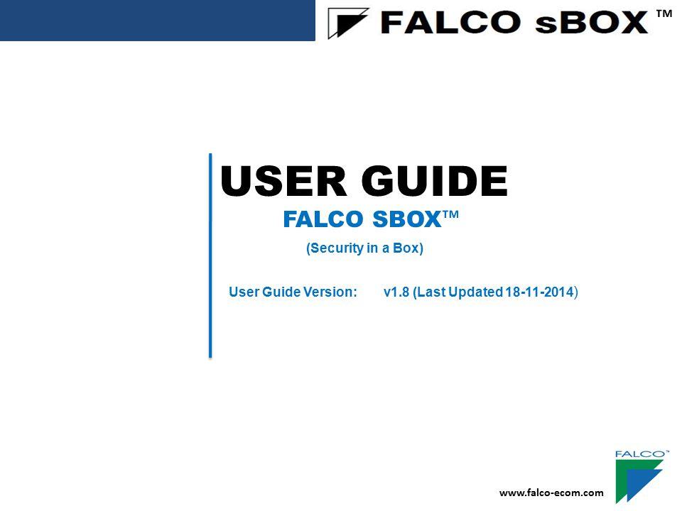 USER GUIDE ™ FALCO SBOX ™ (Security in a Box) User Guide Version: v1.8 (Last Updated 18-11-2014 ) www.falco-ecom.com
