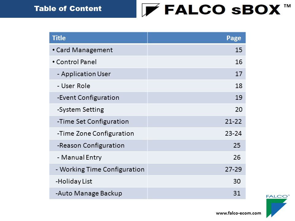 Table of Content ™ Title Page -Database Backup & restore 33 -NVR Setting 34 Report -Transaction History 35-36 - Transaction History Sample 37 - Time Zone Report Sample 38 -Time set Report Sample 39 -Audit Trial Report Sample 40 -User Card Report Sample 41 -Manual Entry Report Sample 42 Time Attendance Report 43 www.falco-ecom.com
