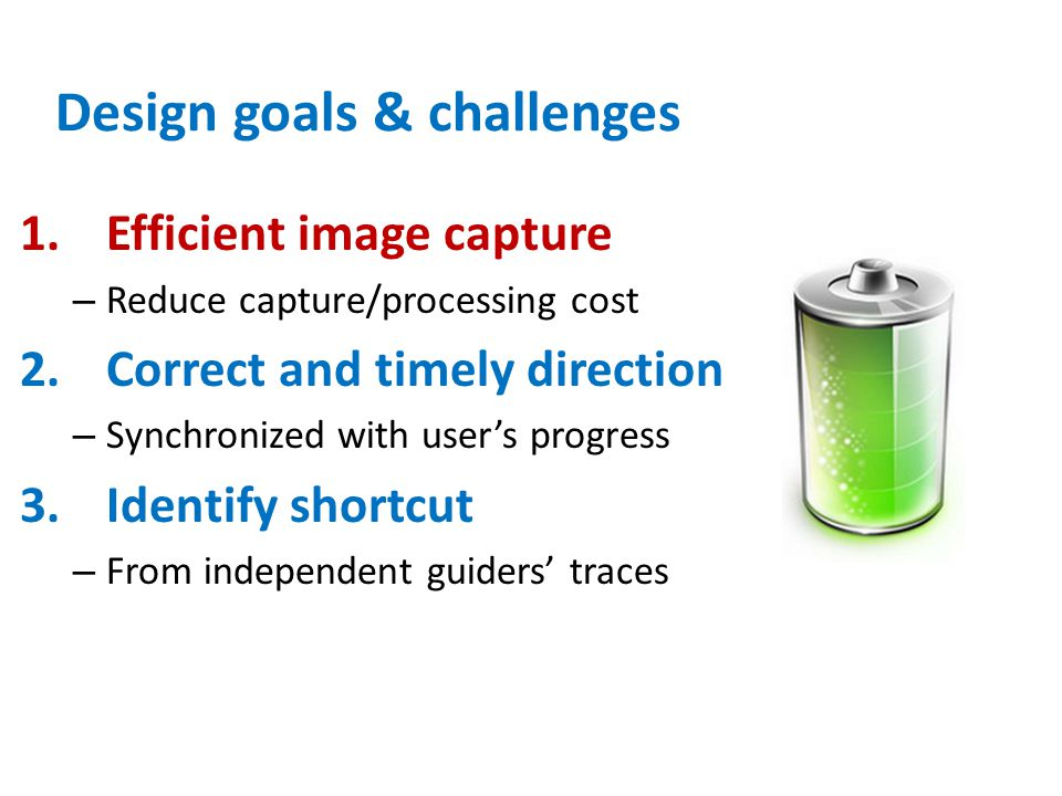 Design goals & challenges 1.Efficient image capture – Reduce capture/processing cost 2.Correct and timely direction – Synchronized with user's progres