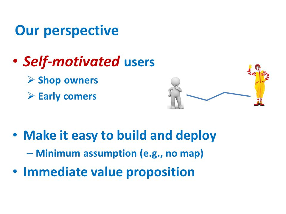 Our perspective Self-motivated users  Shop owners  Early comers Make it easy to build and deploy – Minimum assumption (e.g., no map) Immediate value