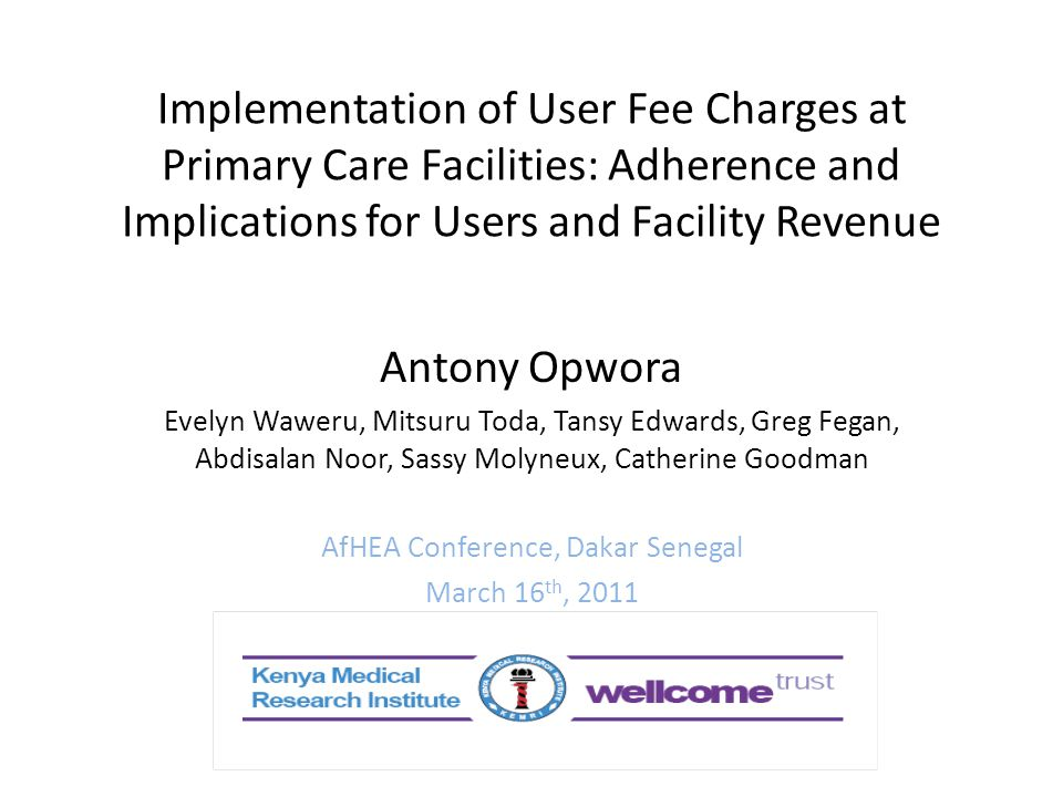 Implementation of User Fee Charges at Primary Care Facilities: Adherence and Implications for Users and Facility Revenue Antony Opwora Evelyn Waweru, Mitsuru Toda, Tansy Edwards, Greg Fegan, Abdisalan Noor, Sassy Molyneux, Catherine Goodman AfHEA Conference, Dakar Senegal March 16 th, 2011