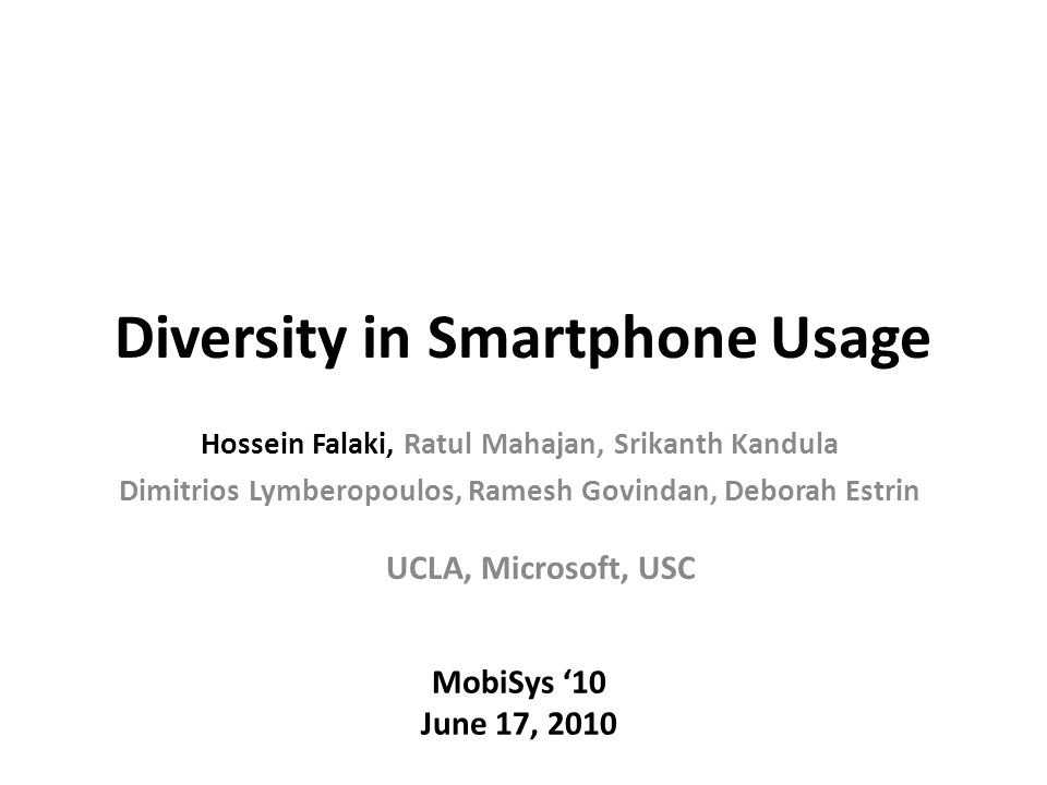 Diversity in Smartphone Usage MobiSys '10 June 17, 2010 UCLA, Microsoft, USC Hossein Falaki, Ratul Mahajan, Srikanth Kandula Dimitrios Lymberopoulos, Ramesh Govindan, Deborah Estrin