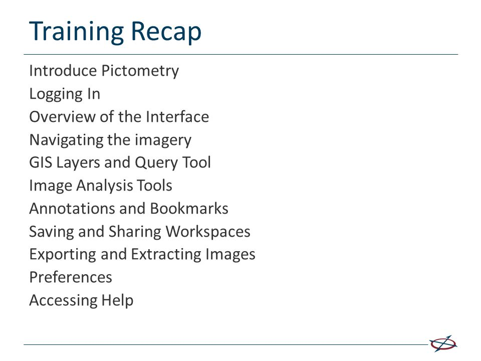 Training Recap Introduce Pictometry Logging In Overview of the Interface Navigating the imagery GIS Layers and Query Tool Image Analysis Tools Annotat
