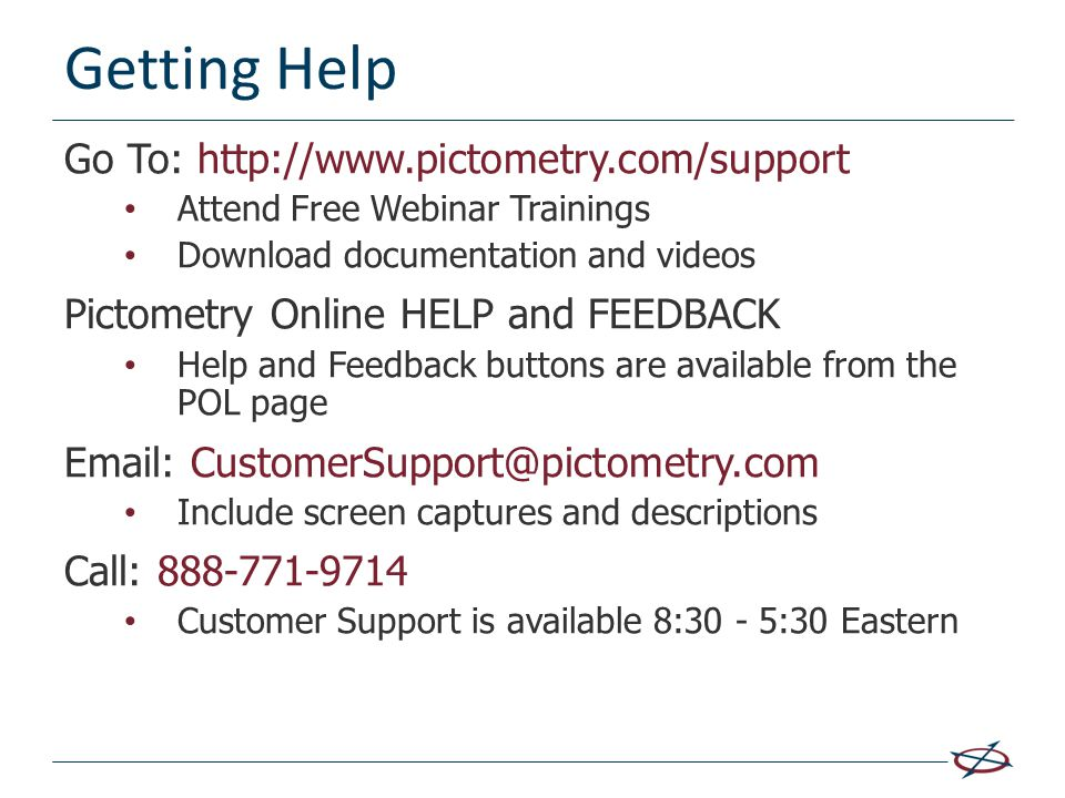 Getting Help Go To: http://www.pictometry.com/support Attend Free Webinar Trainings Download documentation and videos Pictometry Online HELP and FEEDB
