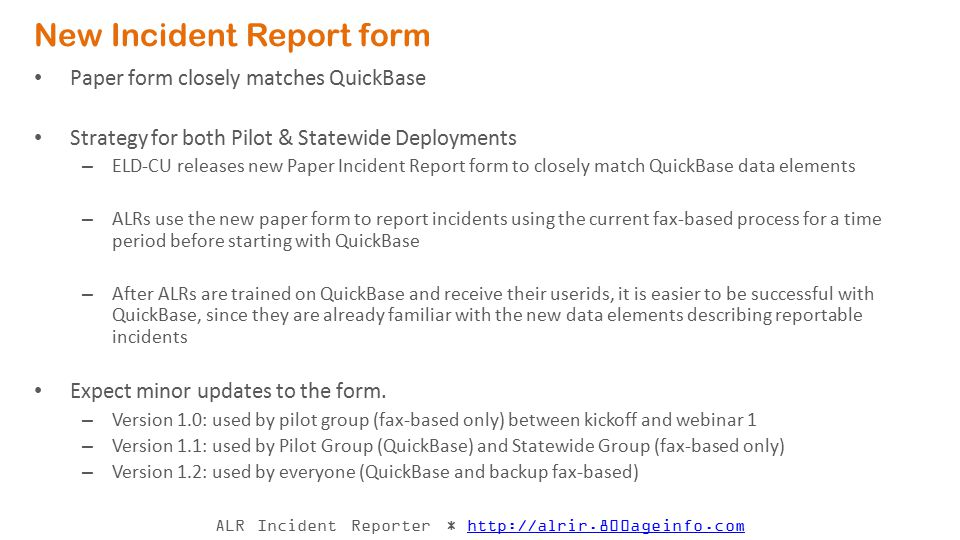 ALR Incident Reporter * http://alrir.800ageinfo.comhttp://alrir.800ageinfo.com New Incident Report Form – next steps Feb 11: Pilot group Kickoff meeting – effective immediately, Pilot Group to use the new paper form (version 1.0) for all incident reports.