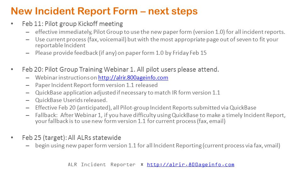 ALR Incident Reporter * http://alrir.800ageinfo.comhttp://alrir.800ageinfo.com Review Paper form 1.0 Identify the reportable Incident Select the most appropriate 1 out of 7 pages Provide Incident Information – Checkboxes to code & describe the Incident Checkbox clusters: select one and only one checkbox in any grouping Exception for Outside Parties: check all that apply – All fields are required