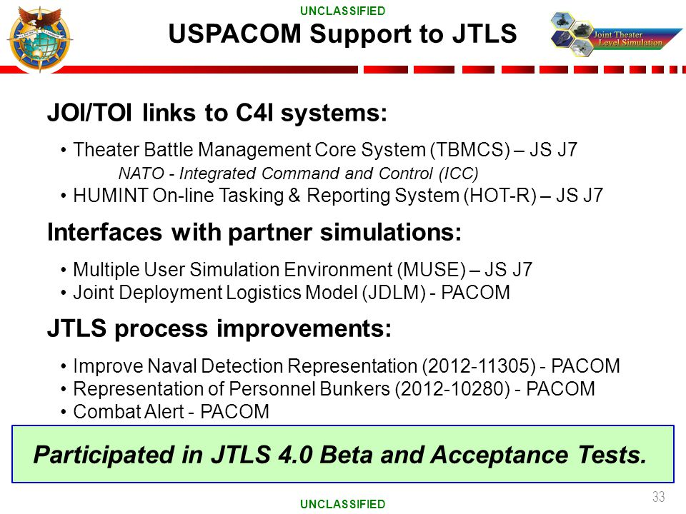 33 USPACOM Support to JTLS JOI/TOI links to C4I systems: Theater Battle Management Core System (TBMCS) – JS J7 NATO - Integrated Command and Control (