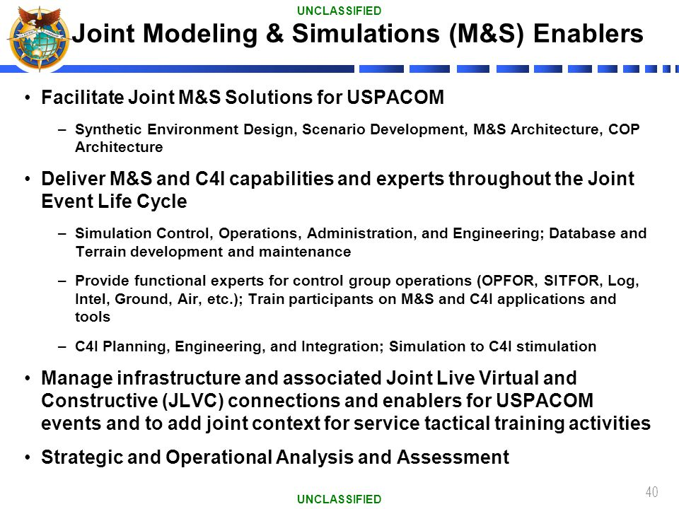 40 Facilitate Joint M&S Solutions for USPACOM –Synthetic Environment Design, Scenario Development, M&S Architecture, COP Architecture Deliver M&S and