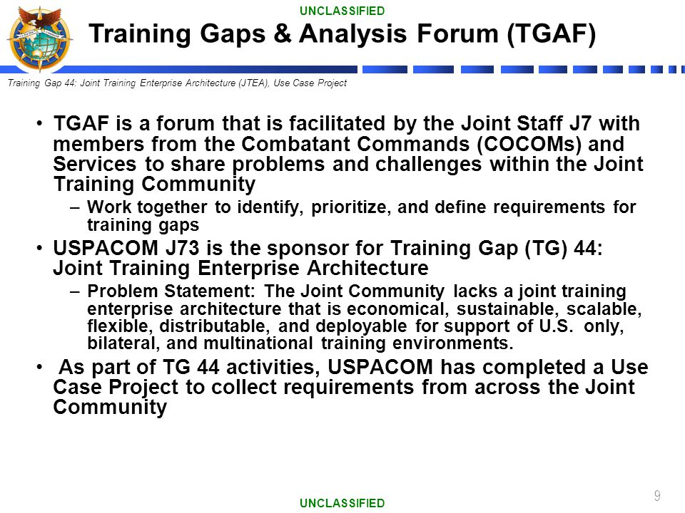 9 TGAF is a forum that is facilitated by the Joint Staff J7 with members from the Combatant Commands (COCOMs) and Services to share problems and chall