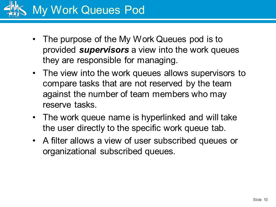Slide 10 My Work Queues Pod The purpose of the My Work Queues pod is to provided supervisors a view into the work queues they are responsible for managing.
