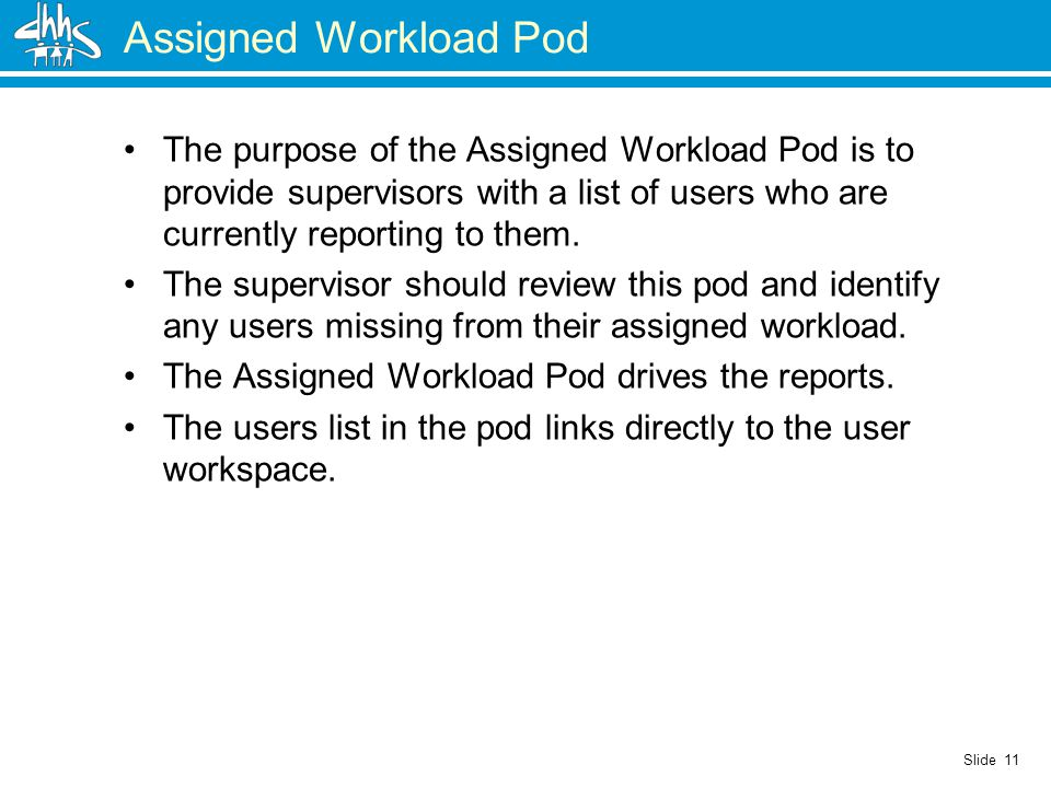 Slide 11 Assigned Workload Pod The purpose of the Assigned Workload Pod is to provide supervisors with a list of users who are currently reporting to them.