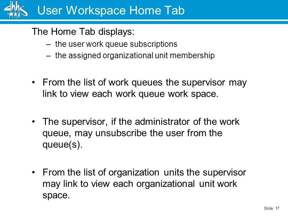 Slide 17 User Workspace Home Tab The Home Tab displays: –the user work queue subscriptions –the assigned organizational unit membership From the list of work queues the supervisor may link to view each work queue work space.