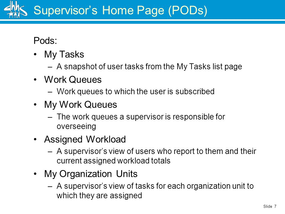 Slide 7 Supervisor's Home Page (PODs) Pods: My Tasks –A snapshot of user tasks from the My Tasks list page Work Queues –Work queues to which the user is subscribed My Work Queues –The work queues a supervisor is responsible for overseeing Assigned Workload –A supervisor's view of users who report to them and their current assigned workload totals My Organization Units –A supervisor's view of tasks for each organization unit to which they are assigned