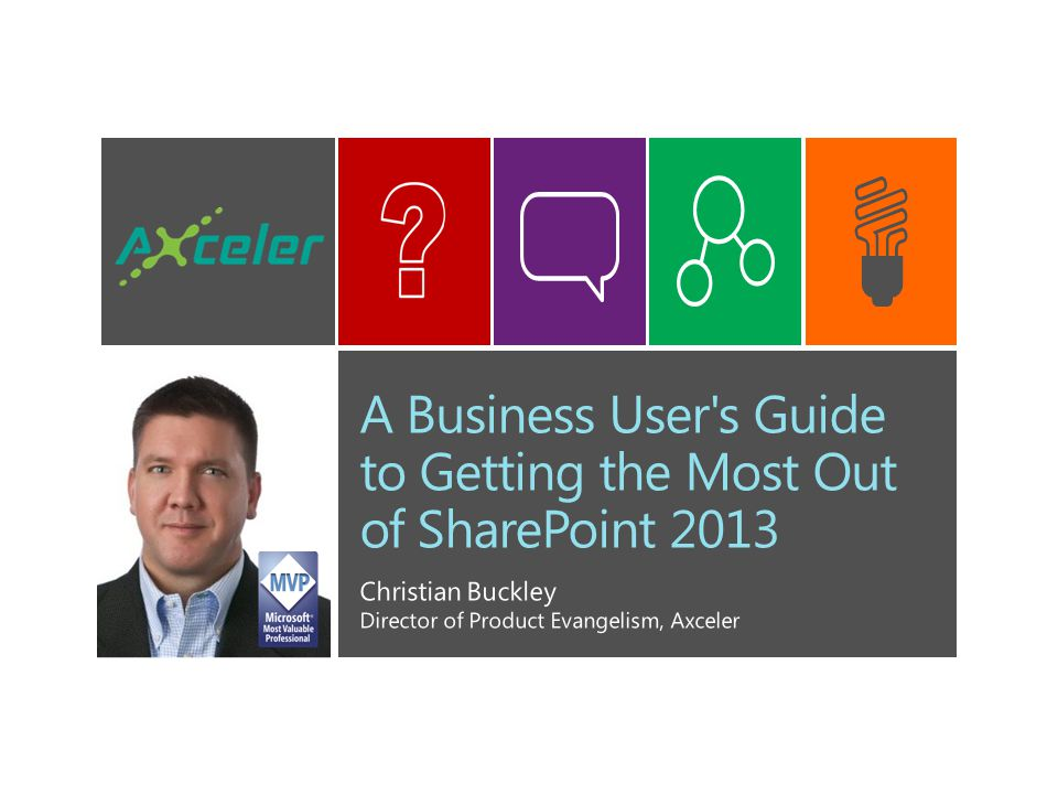 A Business User s Guide to Getting the Most Out of SharePoint 2013 Christian Buckley Director of Product Evangelism, Axceler
