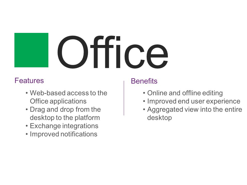 Office Features Web-based access to the Office applications Drag and drop from the desktop to the platform Exchange integrations Improved notifications Benefits Online and offline editing Improved end user experience Aggregated view into the entire desktop