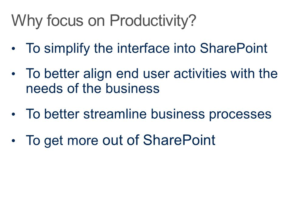 To simplify the interface into SharePoint To better align end user activities with the needs of the business To better streamline business processes To get more out of SharePoint