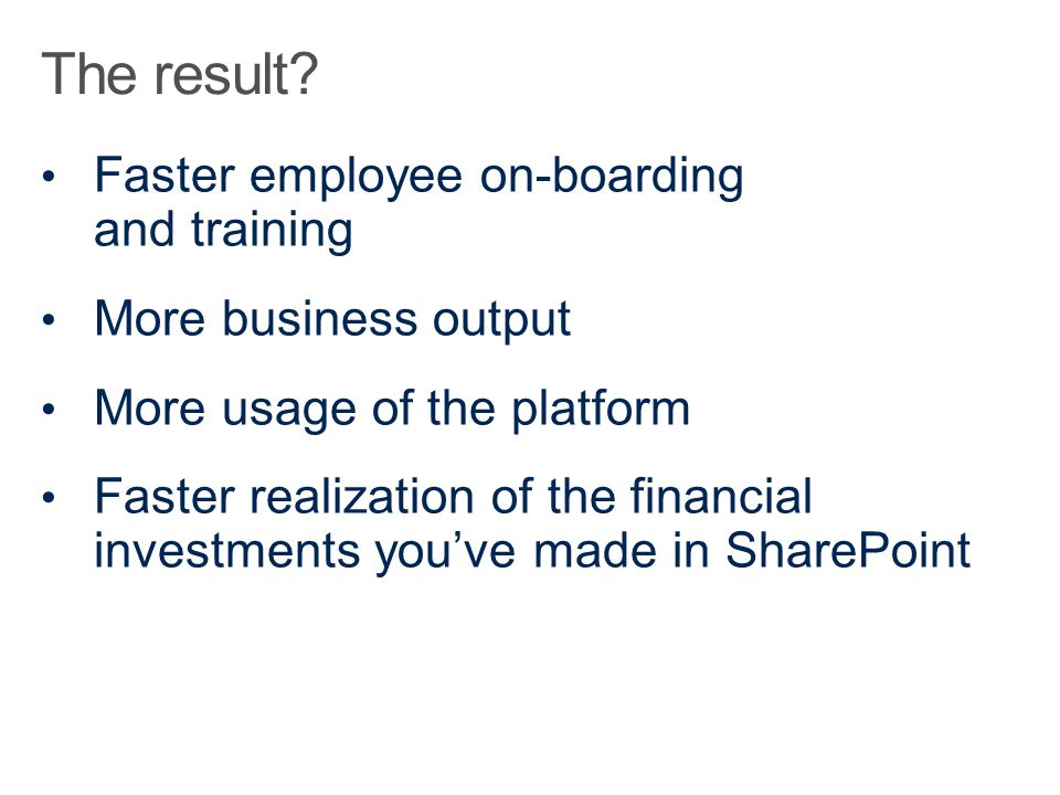 Faster employee on-boarding and training More business output More usage of the platform Faster realization of the financial investments you've made i