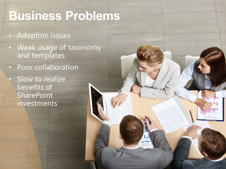 Business Problems Adoption issues Weak usage of taxonomy and templates Poor collaboration Slow to realize benefits of SharePoint investments