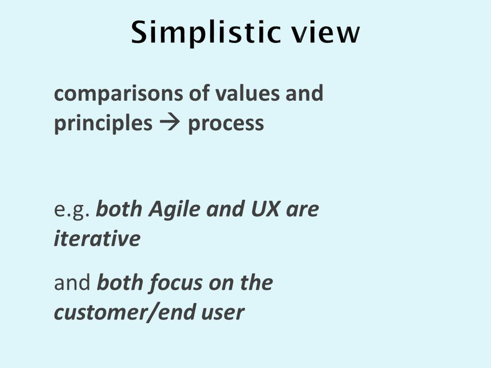 comparisons of values and principles  process e.g. both Agile and UX are iterative and both focus on the customer/end user