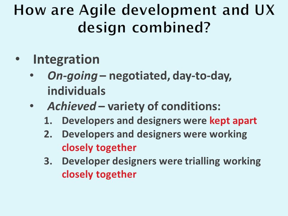 Integration On-going – negotiated, day-to-day, individuals Achieved – variety of conditions: 1.Developers and designers were kept apart 2.Developers and designers were working closely together 3.Developer designers were trialling working closely together