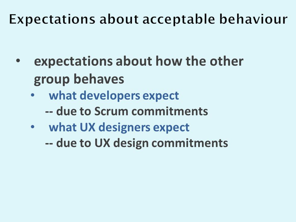 expectations about how the other group behaves what developers expect -- due to Scrum commitments what UX designers expect -- due to UX design commitments