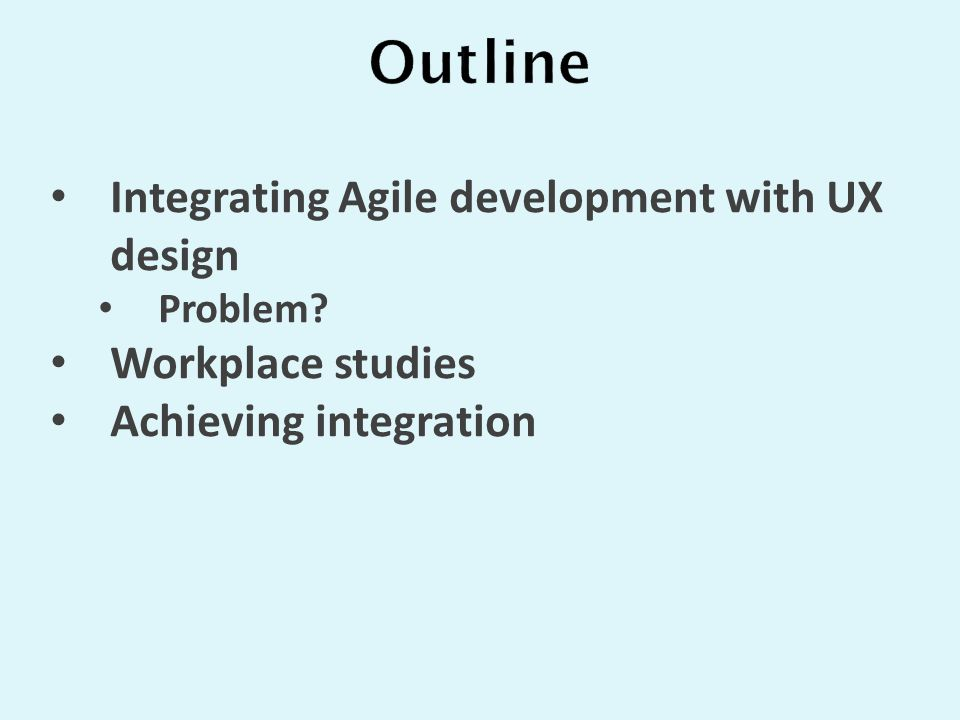 Integrating Agile development with UX design Problem Workplace studies Achieving integration