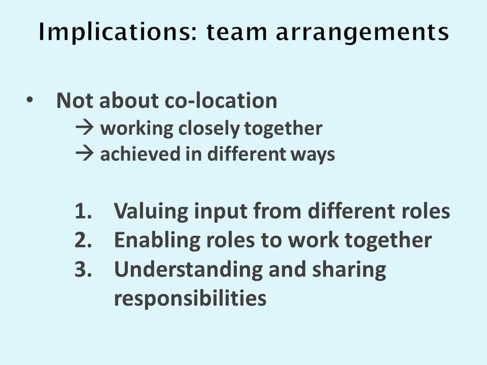 Not about co-location  working closely together  achieved in different ways 1.Valuing input from different roles 2.Enabling roles to work together 3.Understanding and sharing responsibilities