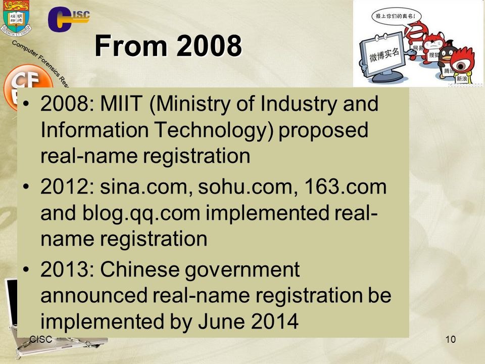 From 2008 2008: MIIT (Ministry of Industry and Information Technology) proposed real-name registration 2012: sina.com, sohu.com, 163.com and blog.qq.com implemented real- name registration 2013: Chinese government announced real-name registration be implemented by June 2014 CISC10
