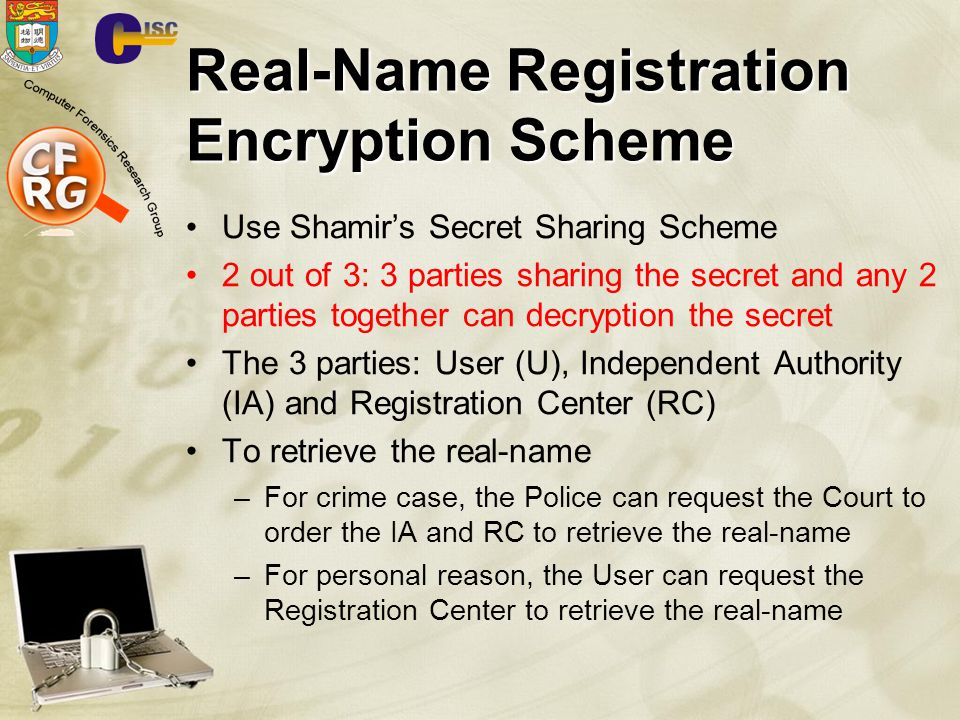 Real-Name Registration Encryption Scheme Use Shamir's Secret Sharing Scheme 2 out of 3: 3 parties sharing the secret and any 2 parties together can decryption the secret The 3 parties: User (U), Independent Authority (IA) and Registration Center (RC) To retrieve the real-name –For crime case, the Police can request the Court to order the IA and RC to retrieve the real-name –For personal reason, the User can request the Registration Center to retrieve the real-name