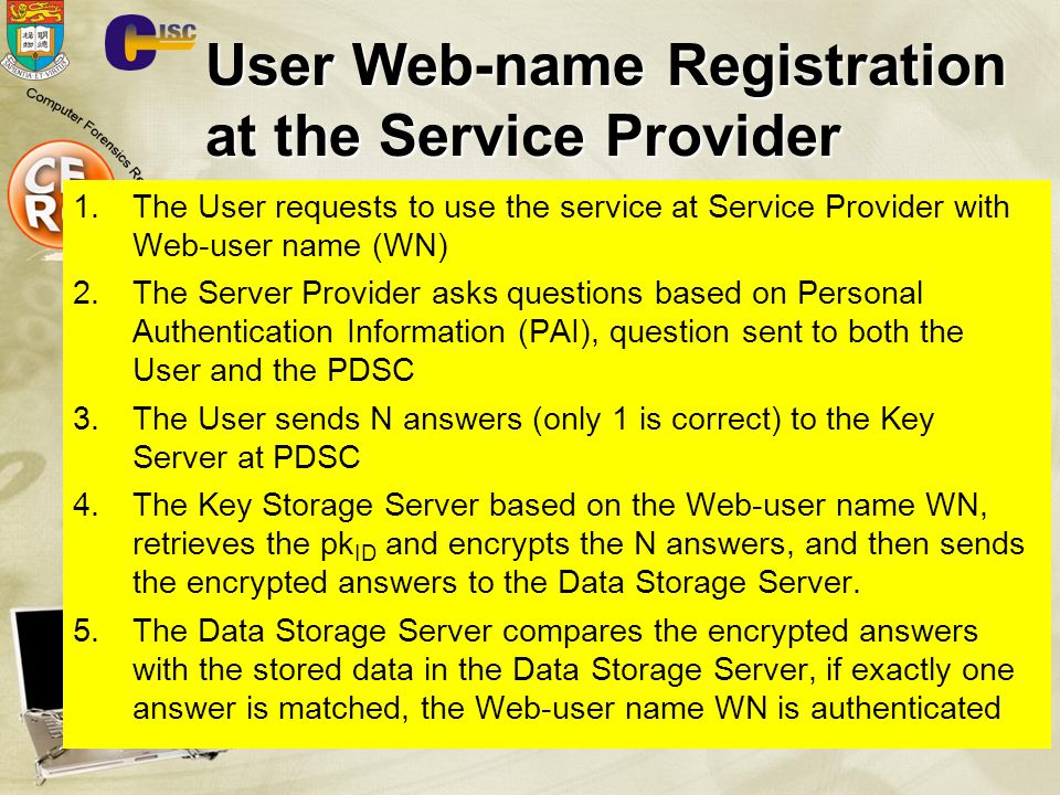 User Web-name Registration at the Service Provider 1.The User requests to use the service at Service Provider with Web-user name (WN) 2.The Server Provider asks questions based on Personal Authentication Information (PAI), question sent to both the User and the PDSC 3.The User sends N answers (only 1 is correct) to the Key Server at PDSC 4.The Key Storage Server based on the Web-user name WN, retrieves the pk ID and encrypts the N answers, and then sends the encrypted answers to the Data Storage Server.