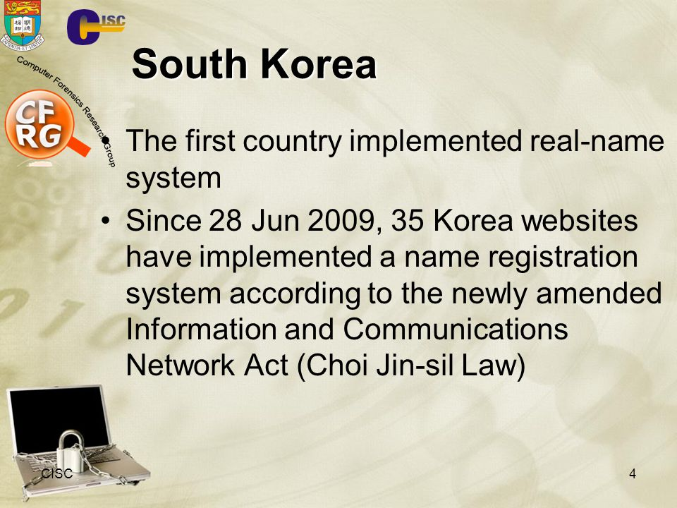 South Korea The first country implemented real-name system Since 28 Jun 2009, 35 Korea websites have implemented a name registration system according to the newly amended Information and Communications Network Act (Choi Jin-sil Law) CISC4
