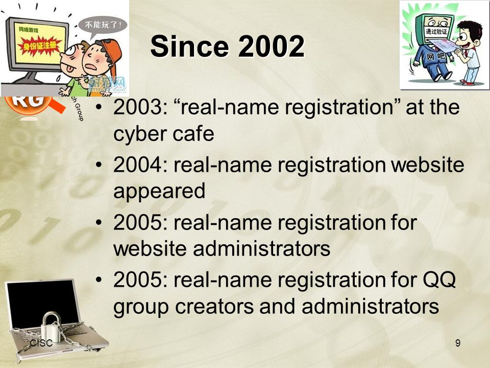 Since 2002 2003: real-name registration at the cyber cafe 2004: real-name registration website appeared 2005: real-name registration for website administrators 2005: real-name registration for QQ group creators and administrators CISC9