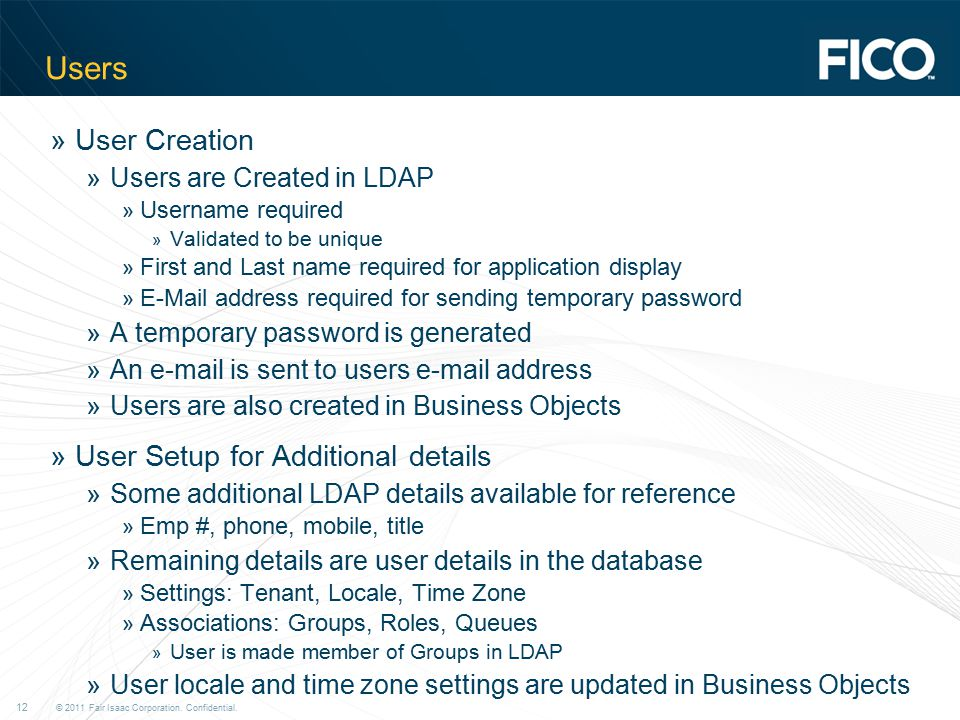© 2011 Fair Isaac Corporation. Confidential. 12 Users »User Creation »Users are Created in LDAP » Username required » Validated to be unique » First a