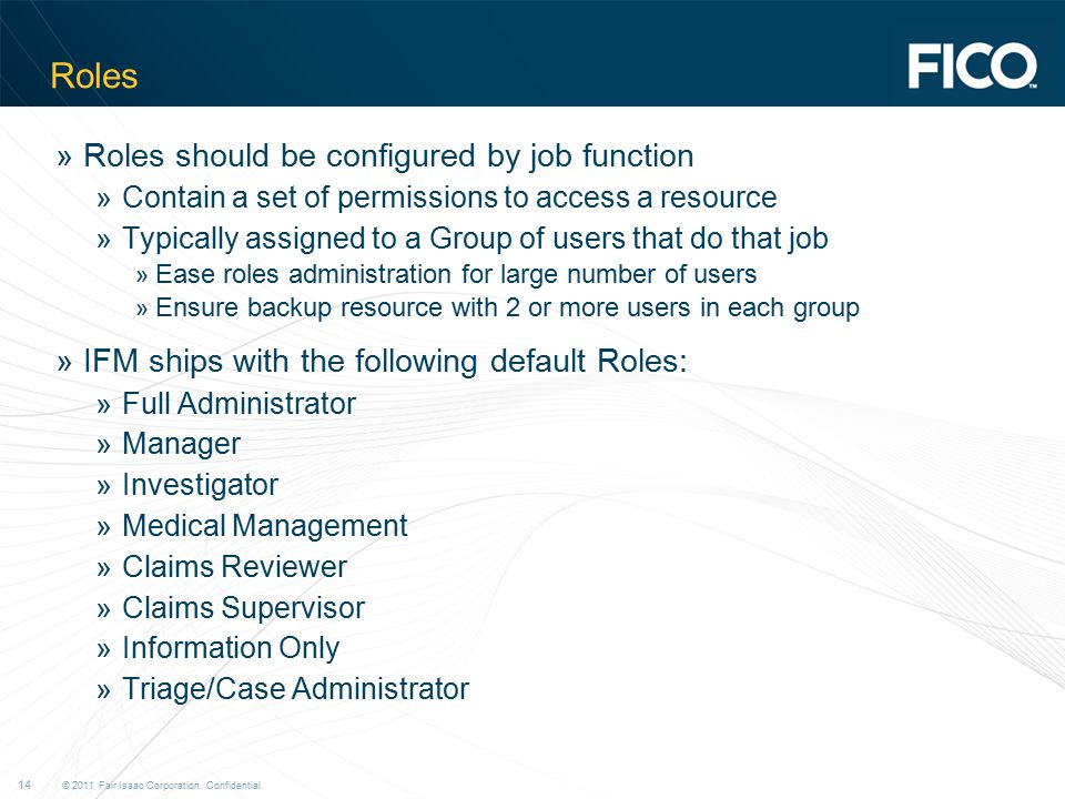 © 2011 Fair Isaac Corporation. Confidential. 14 Roles »Roles should be configured by job function »Contain a set of permissions to access a resource »